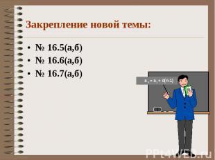 Закрепление новой темы: № 16.5(а,б)№ 16.6(а,б)№ 16.7(а,б)