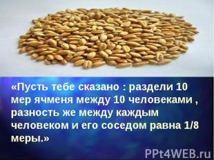 «Пусть тебе сказано : раздели 10 мер ячменя между 10 человеками , разность же ме