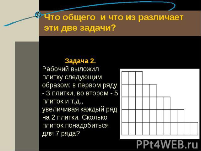 Что общего и что из различает эти две задачи? Задача 2.Рабочий выложил плитку следующим образом: в первом ряду - 3 плитки, во втором - 5 плиток и т.д., увеличивая каждый ряд на 2 плитки. Сколько плиток понадобиться для 7 ряда?