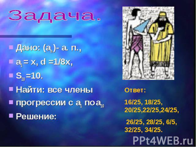 Задача. Дано: (an )- а. п., a1 = х, d =1/8х,S10 =10.Найти: все членыпрогрессии с a1 по a10Решение: Ответ:16/25, 18/25, 20/25,22/25,24/25, 26/25, 28/25, 6/5, 32/25, 34/25.