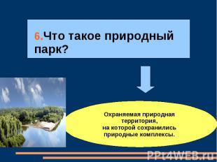 6.Что такое природный парк?Охраняемая природная территория,на которой сохранилис