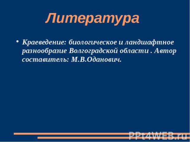 Литература Краеведение: биологическое и ландшафтное разнообразие Волгоградской области . Автор составитель: М.В.Оданович.