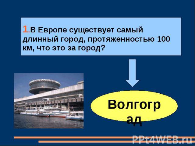 1.В Европе существует самый длинный город, протяженностью 100 км, что это за город?Волгоград