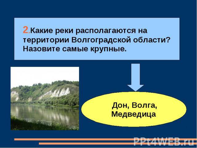 2.Какие реки располагаются на территории Волгоградской области? Назовите самые крупные. Дон, Волга, Медведица