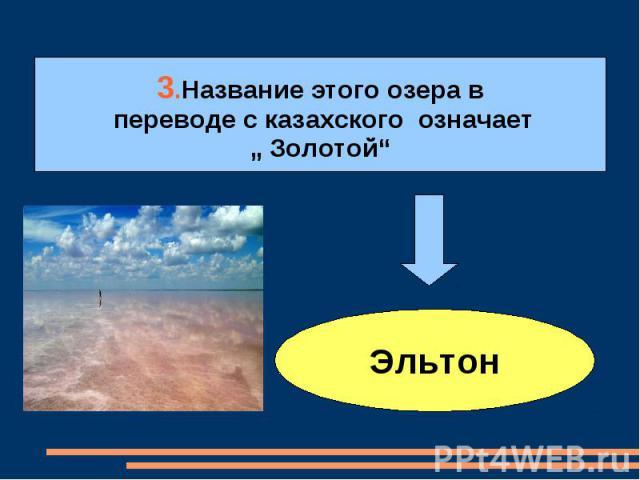 """3.Название этого озера в переводе с казахского означает """" Золотой""""Эльтон"""