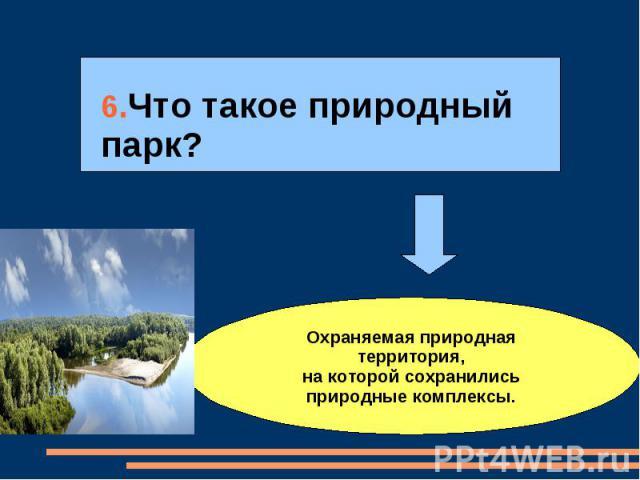 6.Что такое природный парк?Охраняемая природная территория,на которой сохранились природные комплексы.