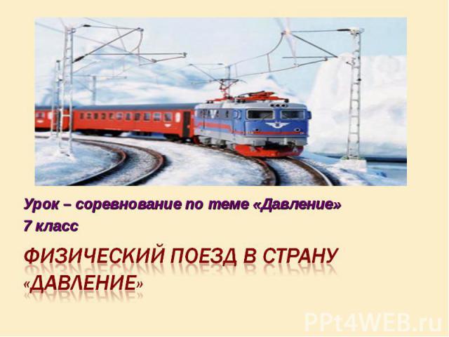 Урок – соревнование по теме «Давление»7 классФизический поезд в страну «Давление»