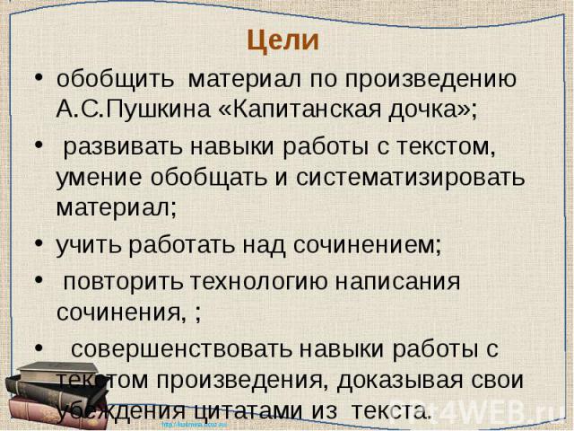 Цели обобщить материал по произведению А.С.Пушкина «Капитанская дочка»; развивать навыки работы с текстом, умение обобщать и систематизировать материал;учить работать над сочинением; повторить технологию написания сочинения, ; совершенствовать навык…