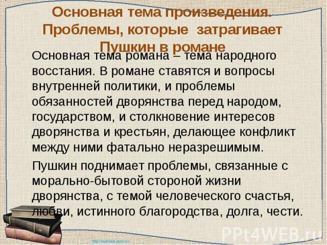 Основная тема произведения. Проблемы, которые затрагивает Пушкин в романе Основная тема романа – тема народного восстания. В романе ставятся и вопросы внутренней политики, и проблемы обязанностей дворянства перед народом, государством, и столкновени…