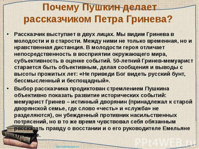 Почему Пушкин делает рассказчиком Петра Гринева? Рассказчик выступает в двух лицах. Мы видим Гринева в молодости и в старости. Между ними не только временная, но и нравственная дистанция. В молодости героя отличает непосредственность в восприятии ок…