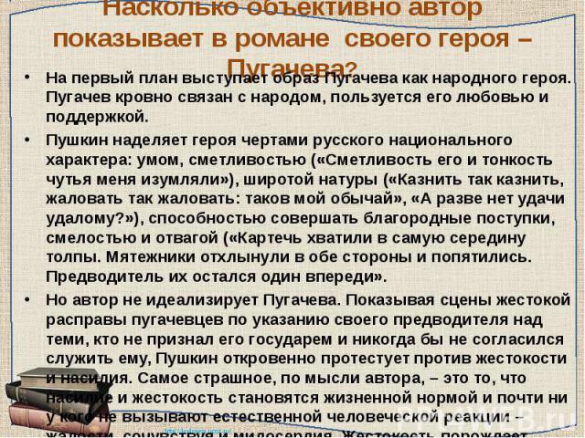 Насколько объективно автор показывает в романе своего героя – Пугачева? На первый план выступает образ Пугачева как народного героя. Пугачев кровно связан с народом, пользуется его любовью и поддержкой.Пушкин наделяет героя чертами русского национал…