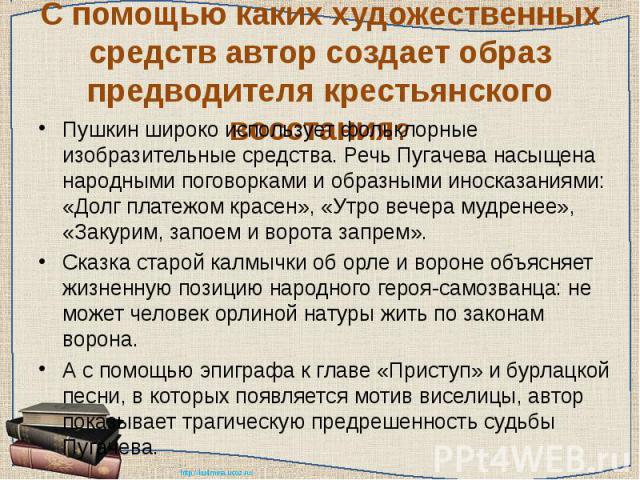 С помощью каких художественных средств автор создает образ предводителя крестьянского восстания? Пушкин широко использует фольклорные изобразительные средства. Речь Пугачева насыщена народными поговорками и образными иносказаниями: «Долг платежом кр…