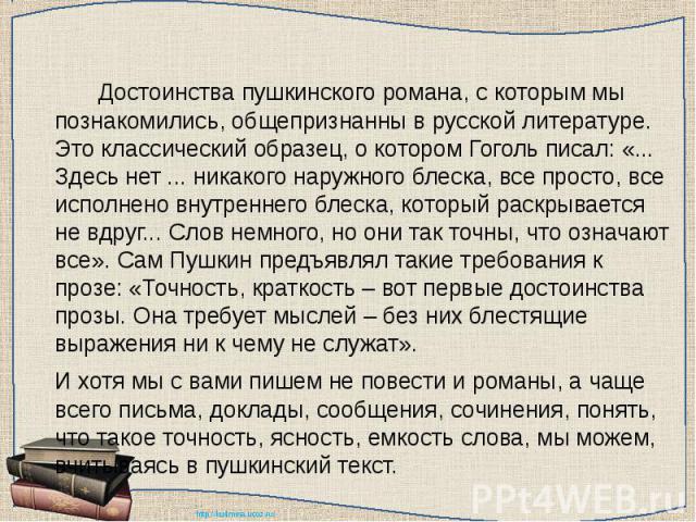 Достоинства пушкинского романа, с которым мы познакомились, общепризнанны в русской литературе. Это классический образец, о котором Гоголь писал: «... Здесь нет ... никакого наружного блеска, все просто, все исполнено внутреннего блеска, который рас…