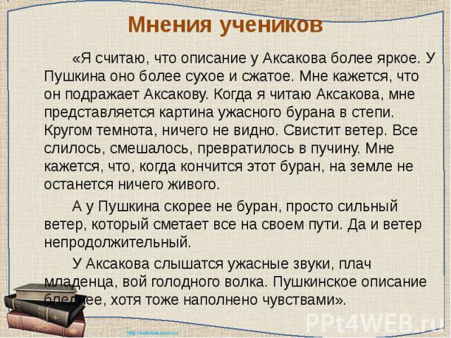 Мнения учеников «Я считаю, что описание у Аксакова более яркое. У Пушкина оно более сухое и сжатое. Мне кажется, что он подражает Аксакову. Когда я читаю Аксакова, мне представляется картина ужасного бурана в степи. Кругом темнота, ничего не видно. …