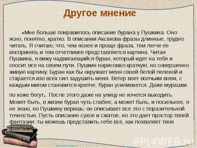 Другое мнение «Мне больше понравилось описание бурана у Пушкина. Оно ясно, понятно, кратко. В описании Аксакова фразы длинные, трудно читать. Я считаю, что, чем яснее и проще фраза, тем легче ее воспринять и тем отчетливее представляется картина. Чи…