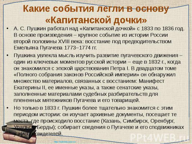 Какие события легли в основу «Капитанской дочки» А. С. Пушкин работал над «Капитанской дочкой» с 1833 по 1836 год. В основе произведения – крупное событие из истории России второй половины XVIII века: восстание под предводительством Емельяна Пугачев…