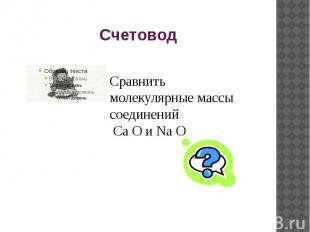 Счетовод Сравнить молекулярные массы соединений Ca O и Na O