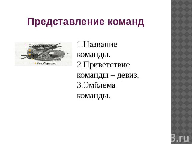 Представление команд 1.Название команды.2.Приветствие команды – девиз.3.Эмблема команды.