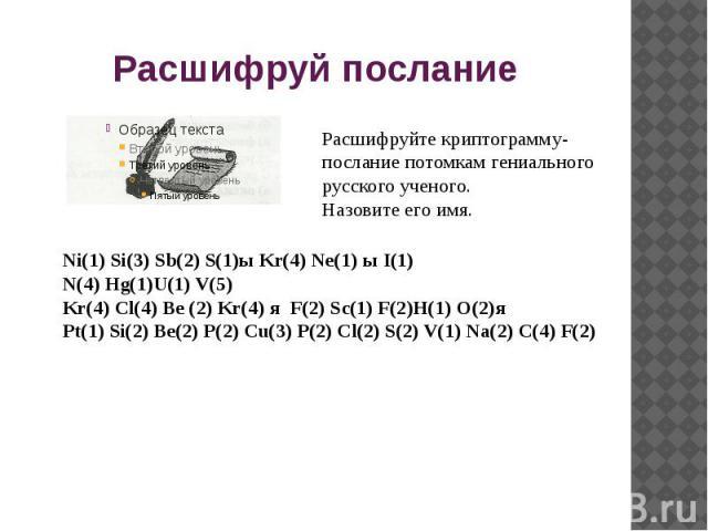 Расшифруй послание Расшифруйте криптограмму-послание потомкам гениального русского ученого.Назовите его имя.Ni(1) Si(3) Sb(2) S(1)ы Kr(4) Ne(1) ы I(1)N(4) Hg(1)U(1) V(5)Kr(4) Cl(4) Be (2) Kr(4) я F(2) Sc(1) F(2)H(1) O(2)яPt(1) Si(2) Be(2) P(2) Cu(3)…