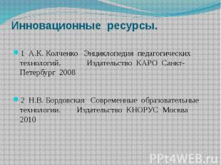 Инновационные ресурсы. 1 А.К. Колченко Энциклопедия педагогических технологий. И