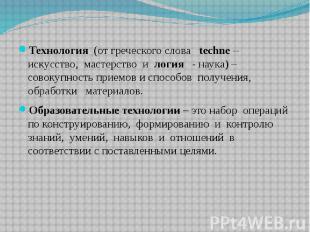 Технология (от греческого слова techne – искусство, мастерство и логия - наука)