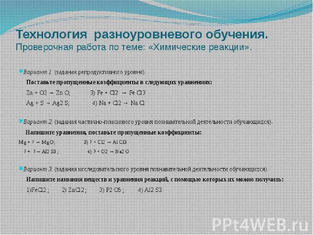 Технология разноуровневого обучения. Проверочная работа по теме: «Химические реакции». Вариант 1. (задания репродуктивного уровня). Поставьте пропущенные коэффициенты в следующих уравнениях: Zn + O2 → Zn O; 3) Fe + Cl2 → Fe Cl3 Ag + S → Ag2 S; 4) Na…