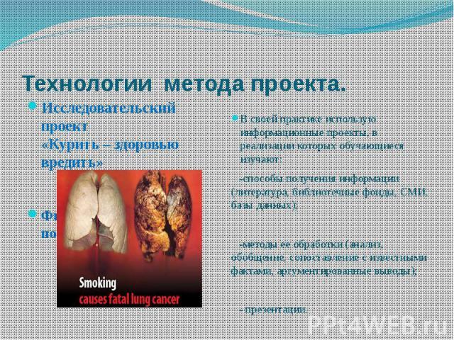 Технологии метода проекта. Исследовательский проект «Курить – здоровью вредить»Физиологические последствия курения.В своей практике использую информационные проекты, в реализации которых обучающиеся изучают: -способы получения информации (литература…