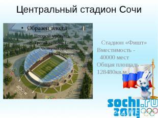 Центральный стадион Сочи Стадион «Фишт»Вместимость - 40000 местОбщая площадь – 1