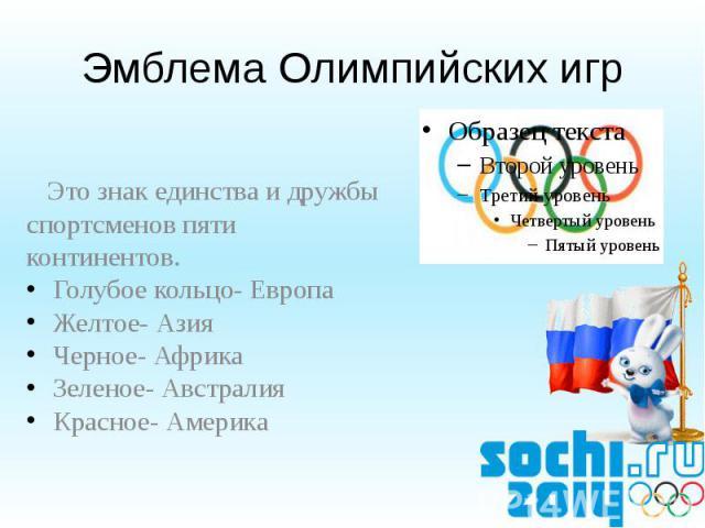 Эмблема Олимпийских игр Это знак единства и дружбы спортсменов пяти континентов.Голубое кольцо- ЕвропаЖелтое- АзияЧерное- АфрикаЗеленое- АвстралияКрасное- Америка
