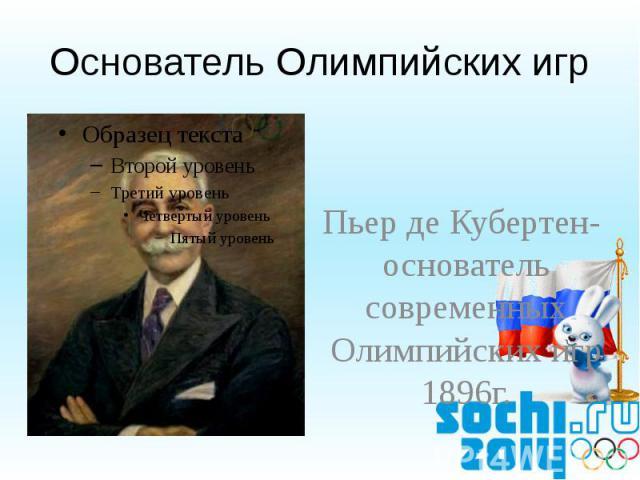 Основатель Олимпийских игр Пьер де Кубертен- основатель современных Олимпийских игр1896г.