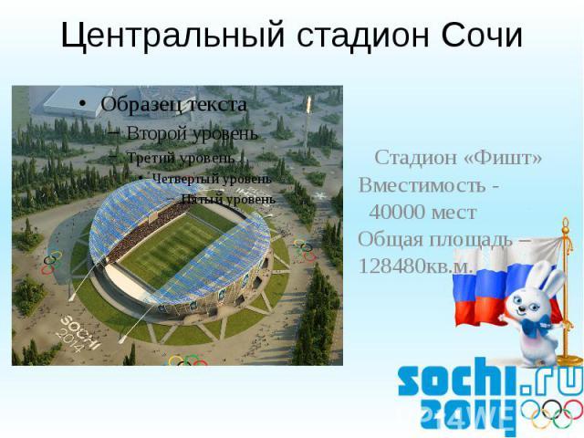 Центральный стадион Сочи Стадион «Фишт»Вместимость - 40000 местОбщая площадь – 128480кв.м.