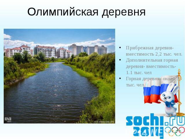 Олимпийская деревня Прибрежная деревня-вместимость 2,2 тыс. чел.Дополнительная горная деревня- вместимость- 1.1 тыс. челГорная деревня- около 3 тыс. чел.