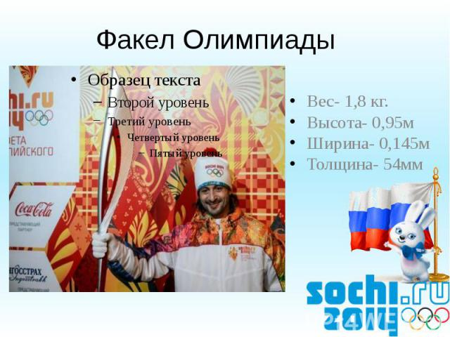 Факел Олимпиады Вес- 1,8 кг.Высота- 0,95мШирина- 0,145мТолщина- 54мм