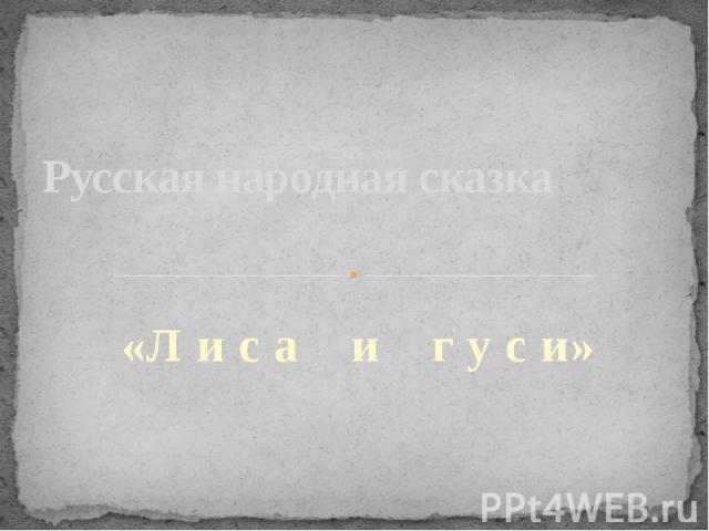 Русская народная сказка «Л и с а и г у с и»