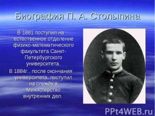Биография П. А. Столыпина В 1881 поступил на естественное отделение физико-матем
