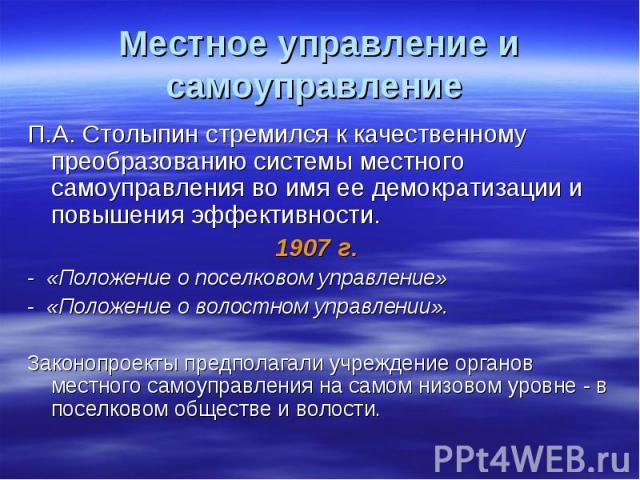 Местное управление и самоуправление П.А. Столыпин стремился к качественному преобразованию системы местного самоуправления во имя ее демократизации и повышения эффективности. 1907 г. - «Положение о поселковом управление»- «Положение о волостном упра…