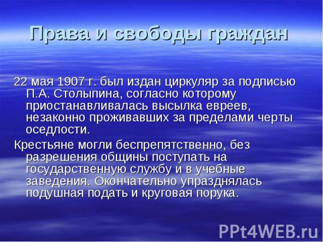 Права и свободы граждан 22 мая 1907 г. был издан циркуляр за подписью П.А. Столыпина, согласно которому приостанавливалась высылка евреев, незаконно проживавших за пределами черты оседлости. Крестьяне могли беспрепятственно, без разрешения общины по…