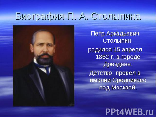 Биография П. А. Столыпина Петр Аркадьевич Столыпин родился 15 апреля 1862 г. в городе Дрездене.Детство провел в имении Средниково под Москвой.