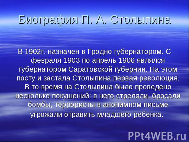 Биография П. А. Столыпина В 1902г. назначен в Гродно губернатором. С февраля 1903 по апрель 1906 являлся губернатором Саратовской губернии. На этом посту и застала Столыпина первая революция. В то время на Столыпина было проведено несколько покушени…