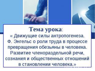 Тема урока: « Движущие силы антропогенеза.Ф. Энгельс о роли труда в процессе пре