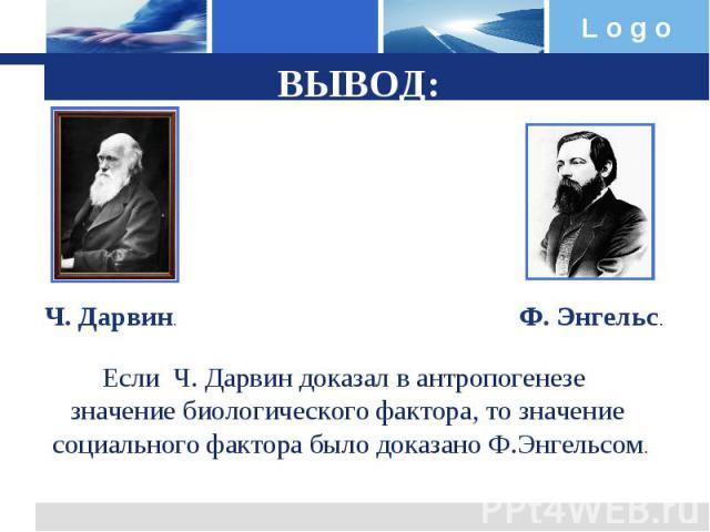 ВЫВОД: Ч. Дарвин.Ф. Энгельс.Если Ч. Дарвин доказал в антропогенезе значение биологического фактора, то значение социального фактора было доказано Ф.Энгельсом.