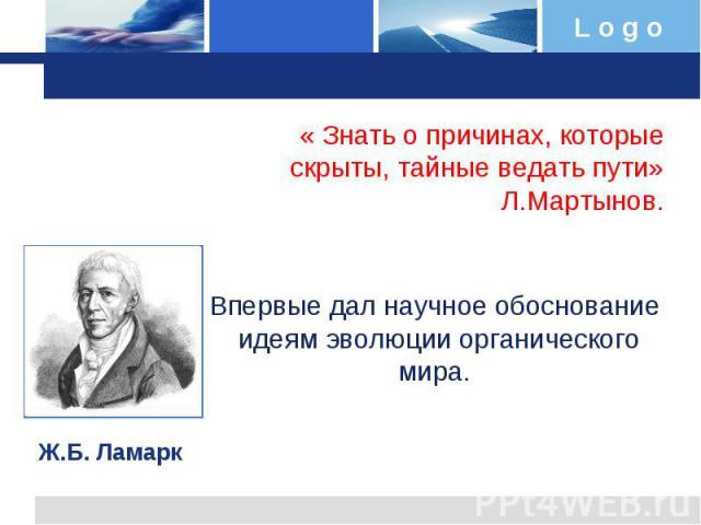 « Знать о причинах, которые скрыты, тайные ведать пути»Л.Мартынов. Впервые дал научное обоснование идеям эволюции органического мира. Ж.Б. Ламарк