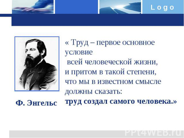 « Труд – первое основное условие всей человеческой жизни, и притом в такой степени, что мы в известном смысле должны сказать: труд создал самого человека.»Ф. Энгельс