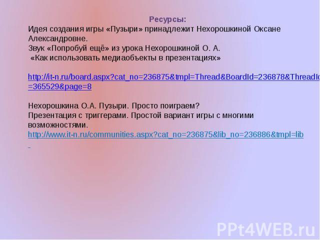 Ресурсы:Идея создания игры «Пузыри» принадлежит Нехорошкиной Оксане Александровне.Звук «Попробуй ещё» из урока Нехорошкиной О. А. «Как использовать медиаобъекты в презентациях» http://it-n.ru/board.aspx?cat_no=236875&tmpl=Thread&BoardId=236878&Threa…