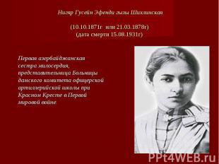 Нигяр Гусейн Эфенди гызы Шихлинская(10.10.1871г или 21.03.1878г)(дата смерти 15.