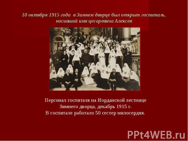10 октября 1915 года в Зимнем дворце был открыт госпиталь, носивший имя цесаревича Алексея Персонал госпиталя на Иорданской лестнице Зимнего дворца, декабрь 1915 г.В госпитале работало 50 сестер милосердия.