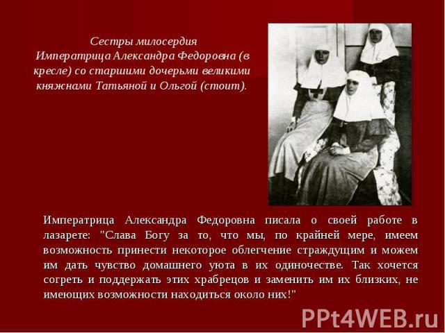 Сестры милосердияИмператрица Александра Федоровна (в кресле) со старшими дочерьми великими княжнами Татьяной и Ольгой (стоит).Императрица Александра Федоровна писала о своей работе в лазарете: