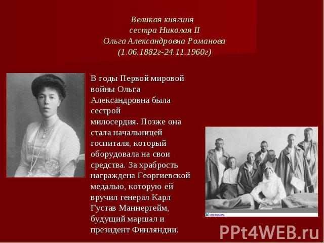 Великая княгиня сестра Николая IIОльга Александровна Романова(1.06.1882г-24.11.1960г) В годы Первой мировой войны Ольга Александровна была сестрой милосердия.Позже она стала начальницей госпиталя, который оборудовала на свои средства. За храбрость …