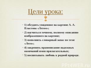 Цели урока: 1) обсудить увиденное на картине А. А. Пластова «Летом»;2) научиться