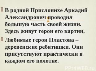 В родной Прислонихе Аркадий Александрович проводил большую часть своей жизни. Зд